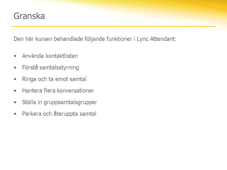 Granska Den här kursen behandlade följande funktioner i Lync Attendant: •Använda kontaktlistan •Förstå samtalsstyrning •Ringa och ta emot samtal •Hant