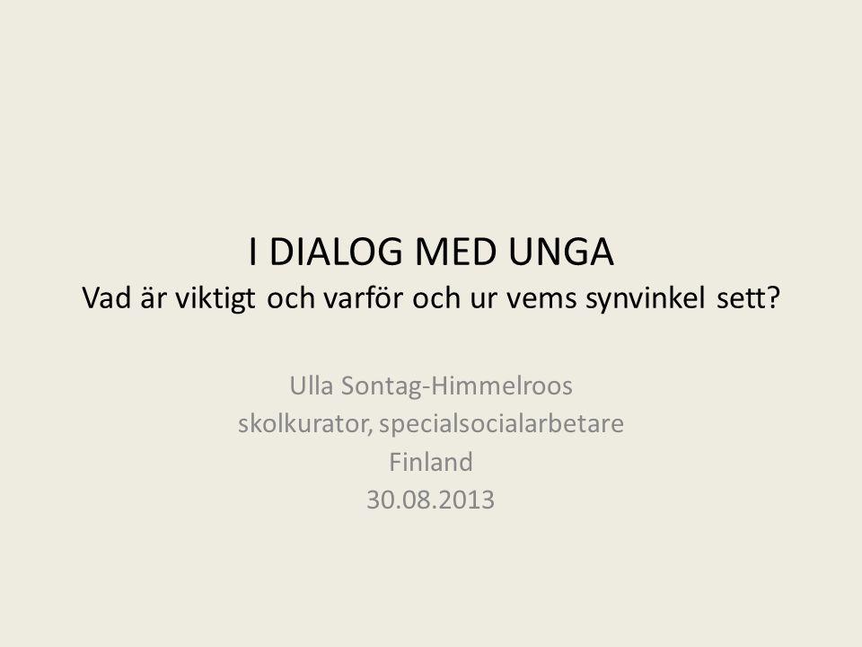 I DIALOG MED UNGA Vad är viktigt och varför och ur vems synvinkel sett? Ulla Sontag-Himmelroos skolkurator, specialsocialarbetare Finland 30.08.2013