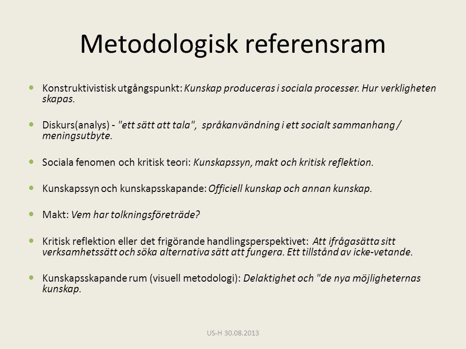 Metodologisk referensram  Konstruktivistisk utgångspunkt: Kunskap produceras i sociala processer. Hur verkligheten skapas.  Diskurs(analys) -