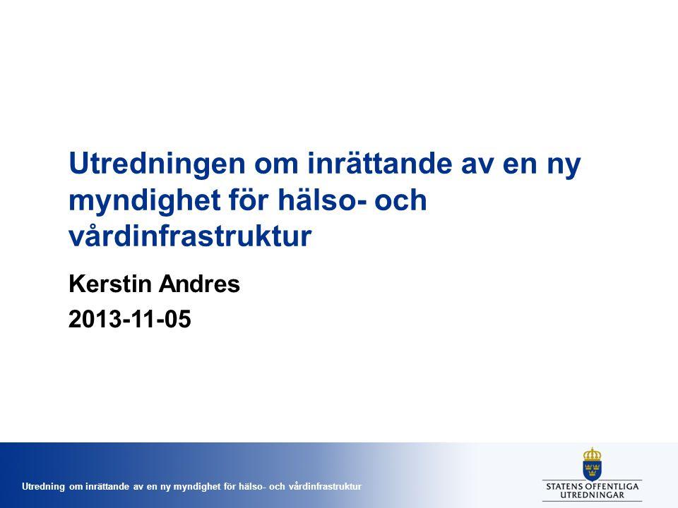 Utredning om inrättande av en ny myndighet för hälso- och vårdinfrastruktur Utredningen om inrättande av en ny myndighet för hälso- och vårdinfrastruktur Kerstin Andres 2013-11-05