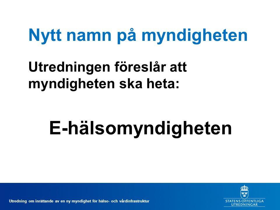 Utredning om inrättande av en ny myndighet för hälso- och vårdinfrastruktur Nytt namn på myndigheten Utredningen föreslår att myndigheten ska heta: E-