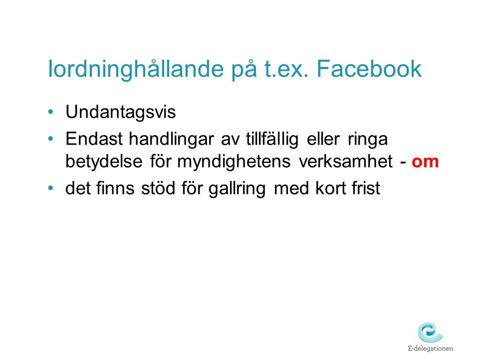 Iordninghållande på t.ex. Facebook •Undantagsvis •Endast handlingar av tillfällig eller ringa betydelse för myndighetens verksamhet - om •det finns st