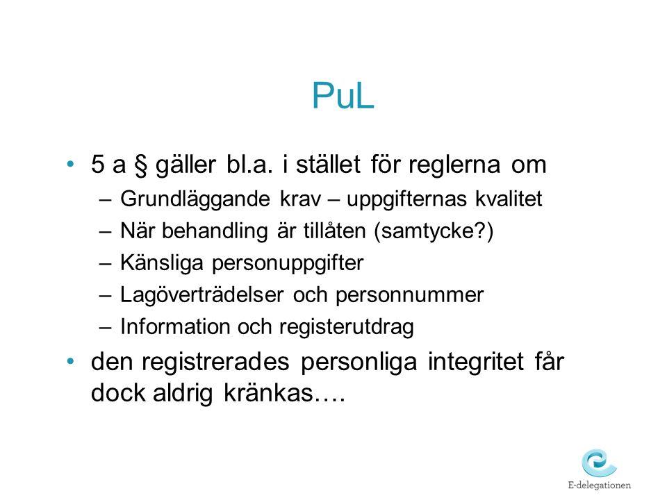 PuL •5 a § gäller bl.a. i stället för reglerna om –Grundläggande krav – uppgifternas kvalitet –När behandling är tillåten (samtycke?) –Känsliga person