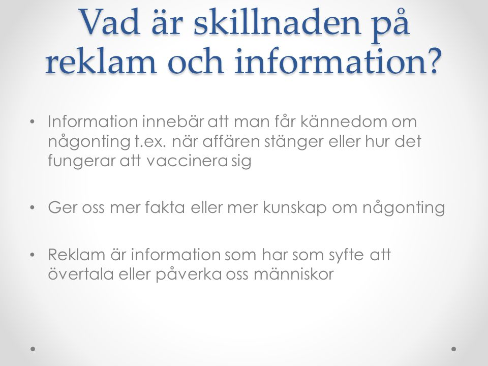 Vad är skillnaden på reklam och information? • Information innebär att man får kännedom om någonting t.ex. när affären stänger eller hur det fungerar