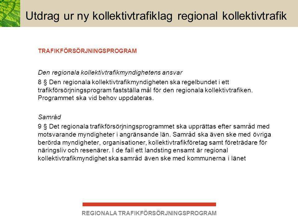 REGIONALA TRAFIKFÖRSÖRJNINGSPROGRAM Utdrag ur ny kollektivtrafiklag regional kollektivtrafik 10 § Ett regionalt trafikförsörjningsprogram ska innehålla en redovisning av 1.behovet av regional kollektivtrafik i länet samt mål för kollektivtrafik- försörjningen, 2.alla former av regional kollektivtrafik i länet, både trafik som bedöms kunna utföras på kommersiell grund och trafik som myndigheten avser att ombesörja på grundval av allmän trafikplikt, 3.åtgärder för att skydda miljön, 4.tidsbestämda mål och åtgärder för anpassning av kollektivtrafik med hänsyn till behov hos personer med funktionsnedsättning, 5.de bytespunkter och linjer som ska vara fullt tillgängliga för alla resenärer, samt 6.omfattningen av trafik enligt lagen (1997:736) om färdtjänst och lagen (1997:735) om riksfärdtjänst och grunderna för prissättningen för resor med sådan trafik, i den mån uppgifter enligt dessa lagar har överlåtits till den regionala kollektivtrafikmyndigheten.