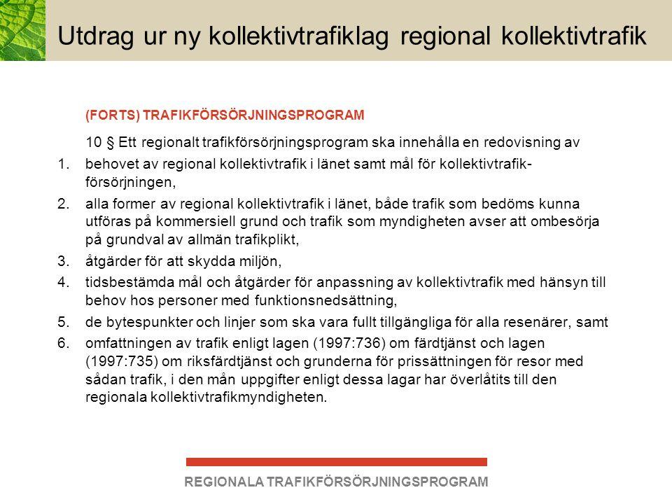 REGIONALA TRAFIKFÖRSÖRJNINGSPROGRAM Utdrag ur ny kollektivtrafiklag regional kollektivtrafik En kommuns uppgifter i vissa fall 11 § Varje kommun ska regelbundet i ett trafikförsörjningsprogram ange omfattningen av trafik enligt lagen (1997:736) om färdtjänst och lagen (1997:735) om riksfärdtjänst och grunderna för prissättningen för resor med sådan trafik, i den mån kommunen inte överlåtit sina uppgifter enligt dessa lagar till den regionala kollektivtrafikmyndigheten.