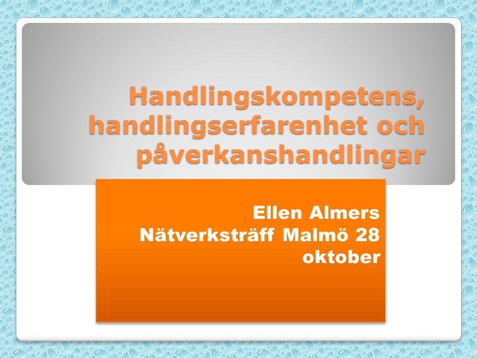 Handlingskompetens, handlingserfarenhet och påverkanshandlingar Ellen Almers Nätverksträff Malmö 28 oktober Ellen Almers Nätverksträff Malmö 28 oktober