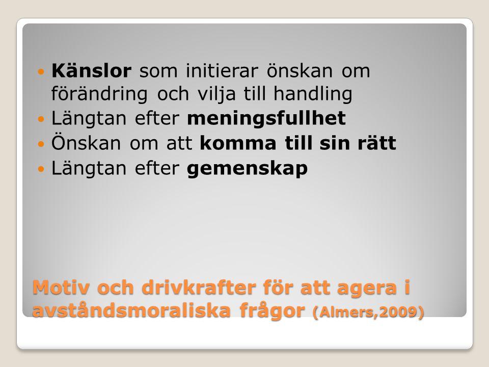 Motiv och drivkrafter för att agera i avståndsmoraliska frågor (Almers,2009)  Känslor som initierar önskan om förändring och vilja till handling  Längtan efter meningsfullhet  Önskan om att komma till sin rätt  Längtan efter gemenskap