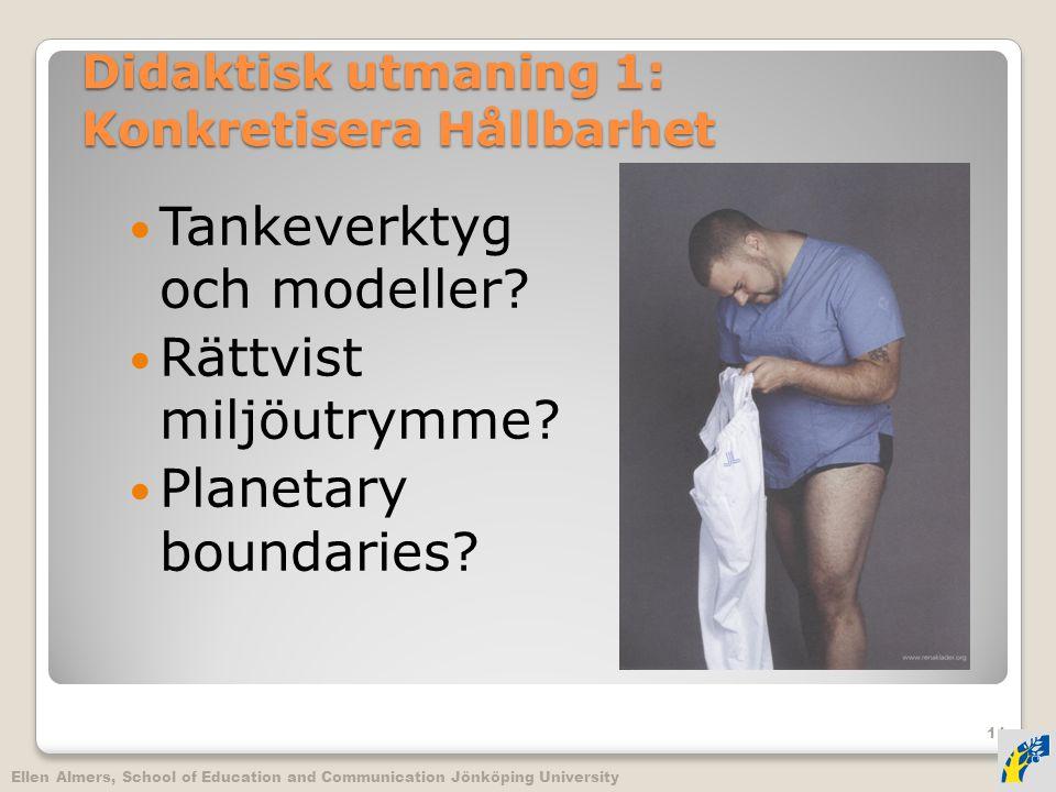 Didaktisk utmaning 1: Konkretisera Hållbarhet  Tankeverktyg och modeller?  Rättvist miljöutrymme?  Planetary boundaries? Ellen Almers, School of Ed