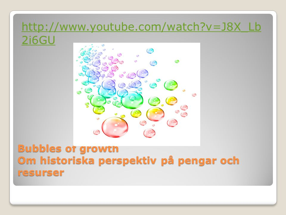 Bubbles of growth Om historiska perspektiv på pengar och resurser http://www.youtube.com/watch?v=J8X_Lb 2i6GU