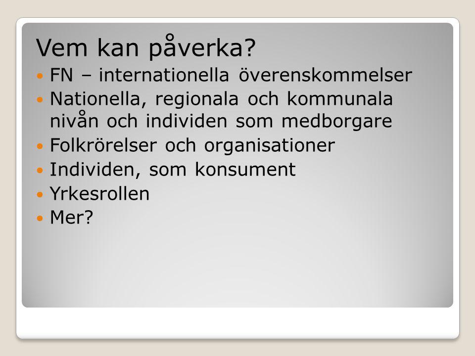 Vem kan påverka?  FN – internationella överenskommelser  Nationella, regionala och kommunala nivån och individen som medborgare  Folkrörelser och o