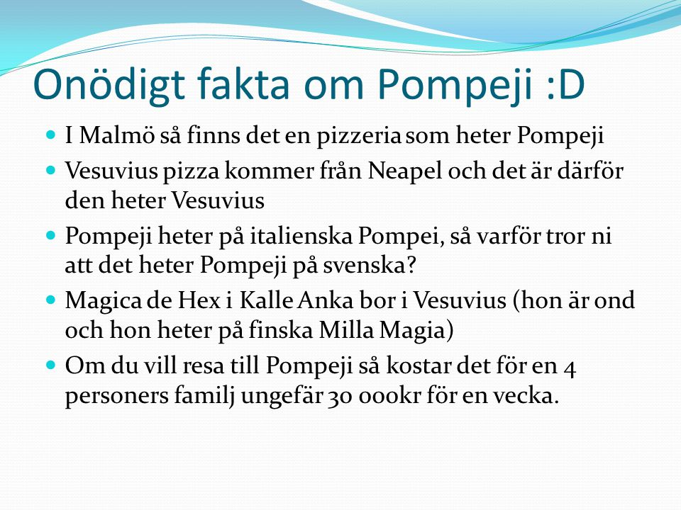 Onödigt fakta om Pompeji :D  I Malmö så finns det en pizzeria som heter Pompeji  Vesuvius pizza kommer från Neapel och det är därför den heter Vesuvius  Pompeji heter på italienska Pompei, så varför tror ni att det heter Pompeji på svenska.