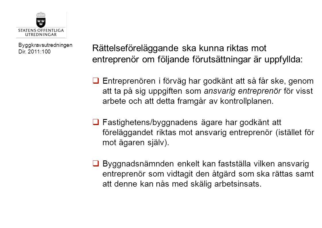Byggkravsutredningen Dir. 2011:100 Rättelseföreläggande ska kunna riktas mot entreprenör om följande förutsättningar är uppfyllda:  Entreprenören i f