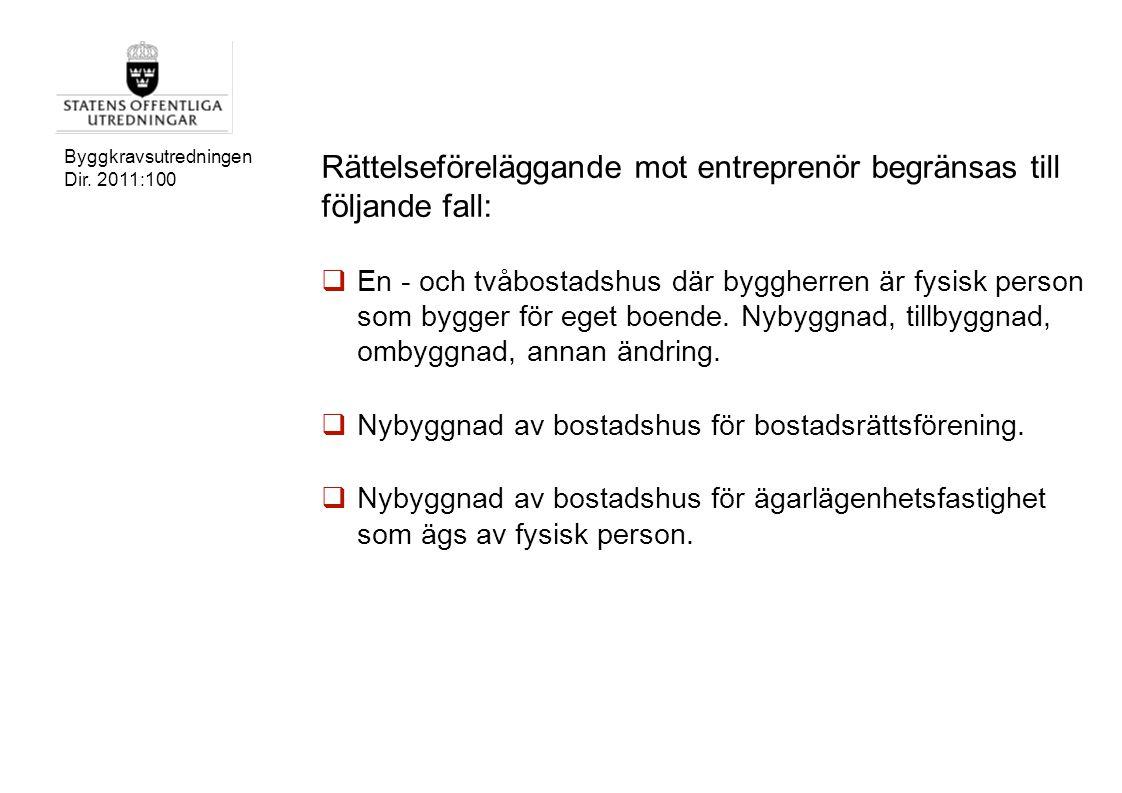 Byggkravsutredningen Dir. 2011:100 Rättelseföreläggande mot entreprenör begränsas till följande fall:  En - och tvåbostadshus där byggherren är fysis