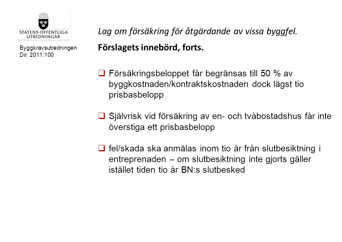 Byggkravsutredningen Dir. 2011:100 Lag om försäkring för åtgärdande av vissa byggfel. Förslagets innebörd, forts.  Försäkringsbeloppet får begränsas