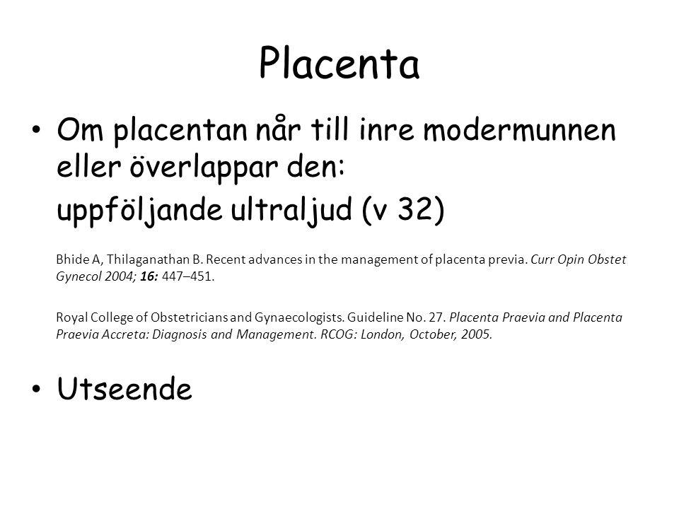 Placenta • Om placentan når till inre modermunnen eller överlappar den: uppföljande ultraljud (v 32) Bhide A, Thilaganathan B. Recent advances in the