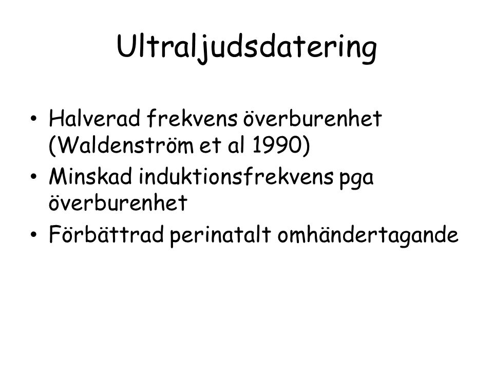 Ultraljudsdatering • Halverad frekvens överburenhet (Waldenström et al 1990) • Minskad induktionsfrekvens pga överburenhet • Förbättrad perinatalt omh