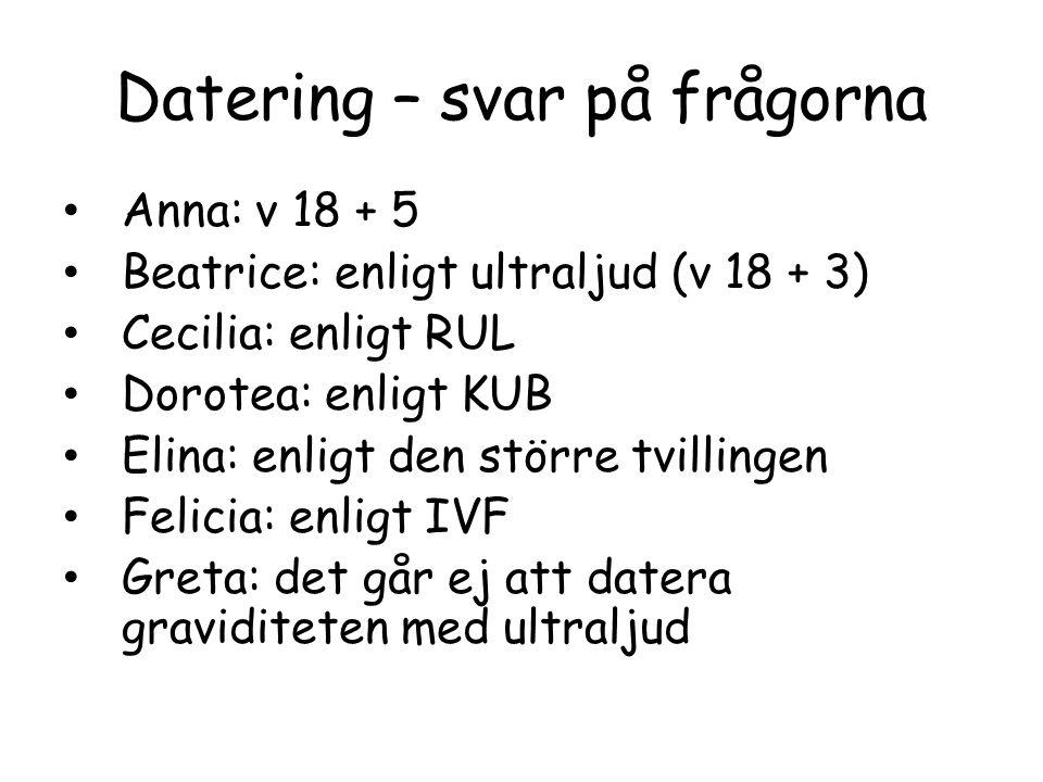 Datering – svar på frågorna • Anna: v 18 + 5 • Beatrice: enligt ultraljud (v 18 + 3) • Cecilia: enligt RUL • Dorotea: enligt KUB • Elina: enligt den s