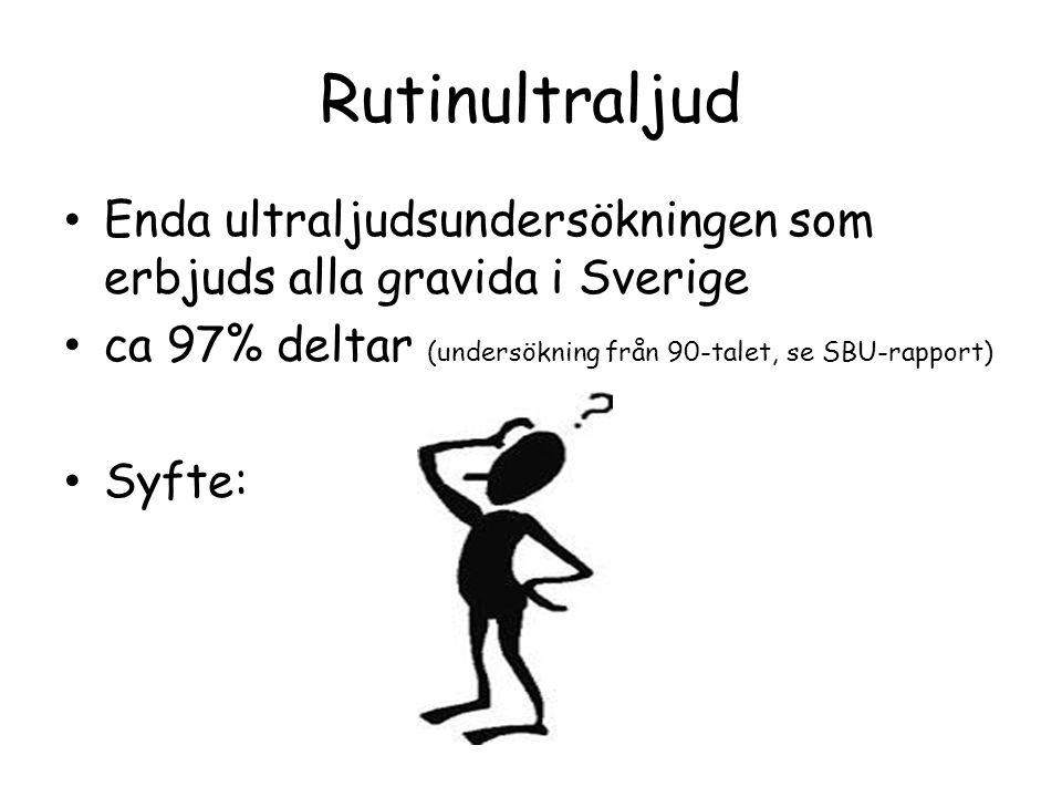 Rutinultraljud • Enda ultraljudsundersökningen som erbjuds alla gravida i Sverige • ca 97% deltar (undersökning från 90-talet, se SBU-rapport) • Syfte