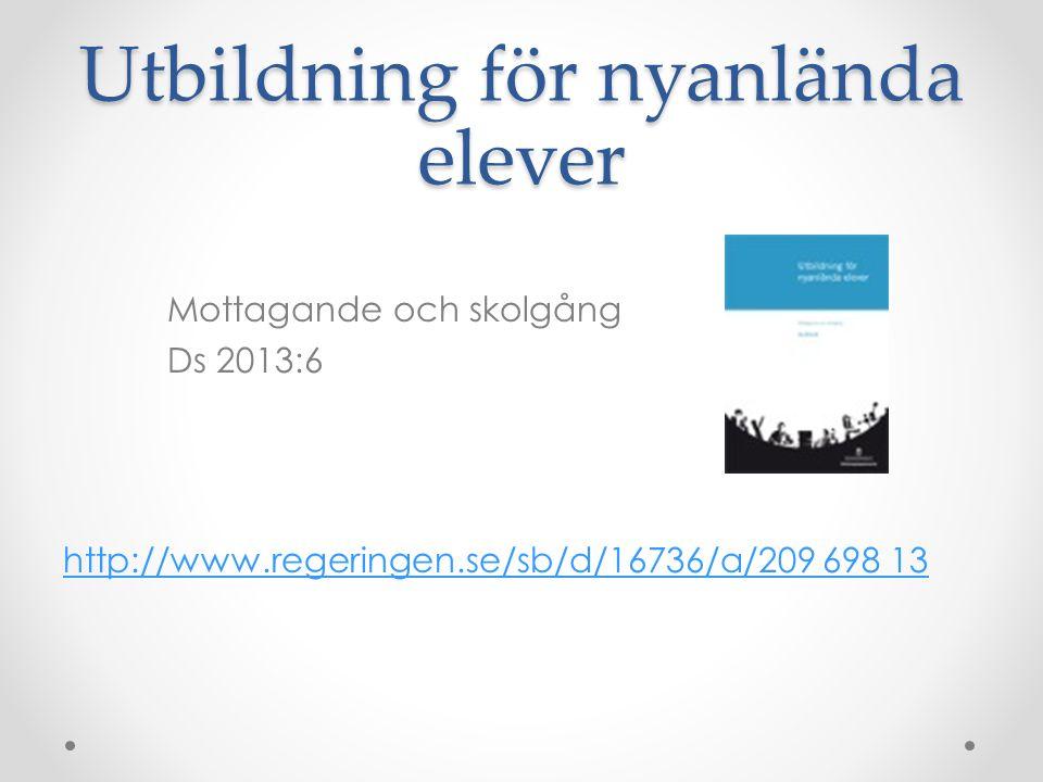 Utbildning för nyanlända elever Mottagande och skolgång Ds 2013:6 http://www.regeringen.se/sb/d/16736/a/209 698 13