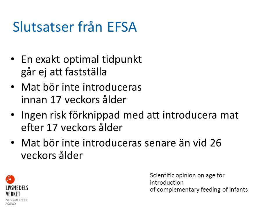Slutsatser från EFSA • En exakt optimal tidpunkt går ej att fastställa • Mat bör inte introduceras innan 17 veckors ålder • Ingen risk förknippad med