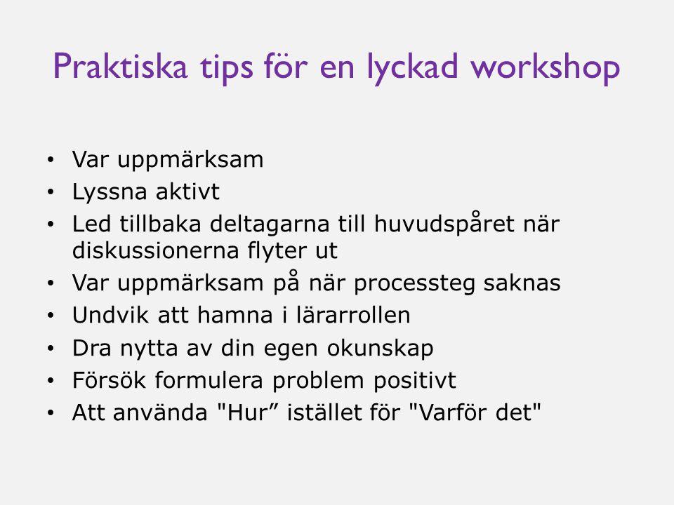 Praktiska tips för en lyckad workshop • Var uppmärksam • Lyssna aktivt • Led tillbaka deltagarna till huvudspåret när diskussionerna flyter ut • Var u
