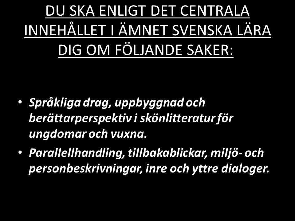 DU SKA ENLIGT DET CENTRALA INNEHÅLLET I ÄMNET SVENSKA LÄRA DIG OM FÖLJANDE SAKER: • Språkliga drag, uppbyggnad och berättarperspektiv i skönlitteratur