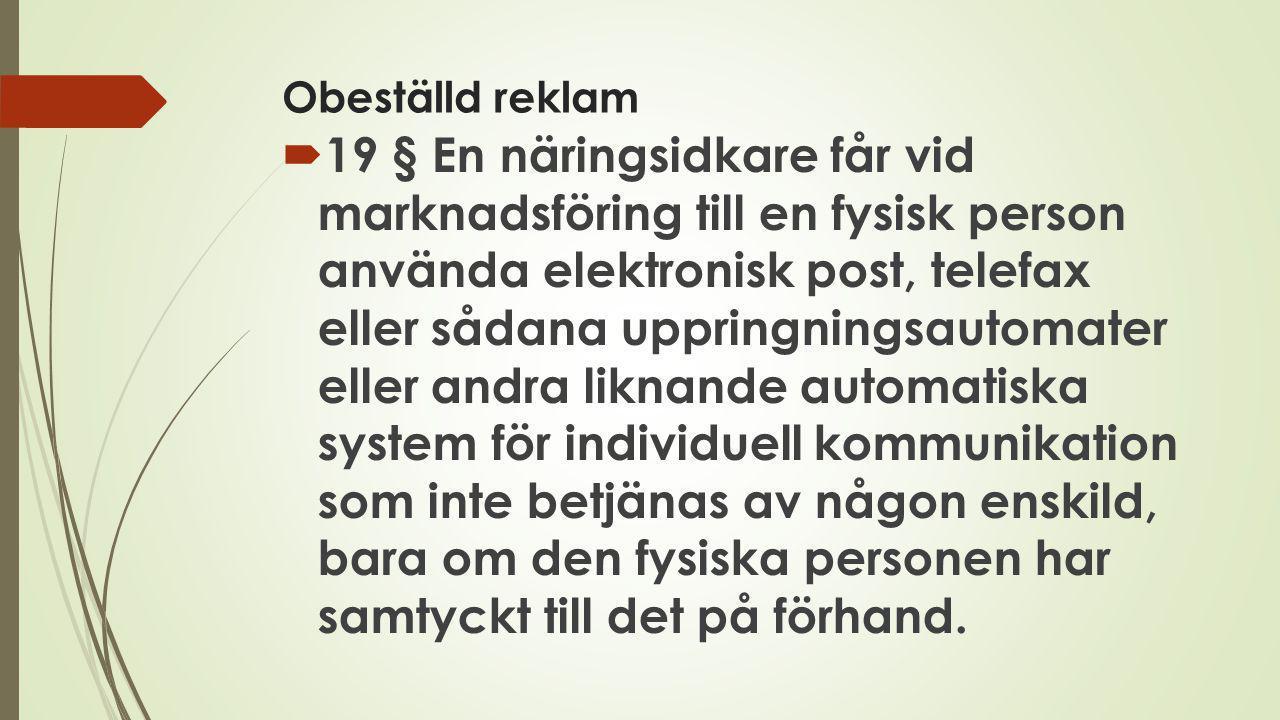 Obeställd reklam  19 § En näringsidkare får vid marknadsföring till en fysisk person använda elektronisk post, telefax eller sådana uppringningsautom