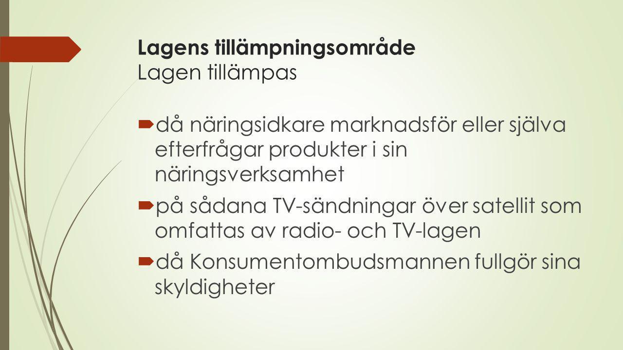 Lagens tillämpningsområde Lagen tillämpas  då näringsidkare marknadsför eller själva efterfrågar produkter i sin näringsverksamhet  på sådana TV-sändningar över satellit som omfattas av radio- och TV-lagen  då Konsumentombudsmannen fullgör sina skyldigheter