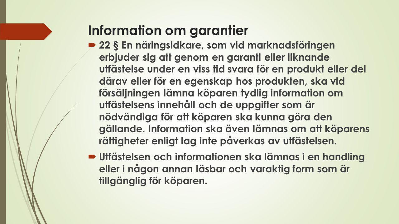 Information om garantier  22 § En näringsidkare, som vid marknadsföringen erbjuder sig att genom en garanti eller liknande utfästelse under en viss t