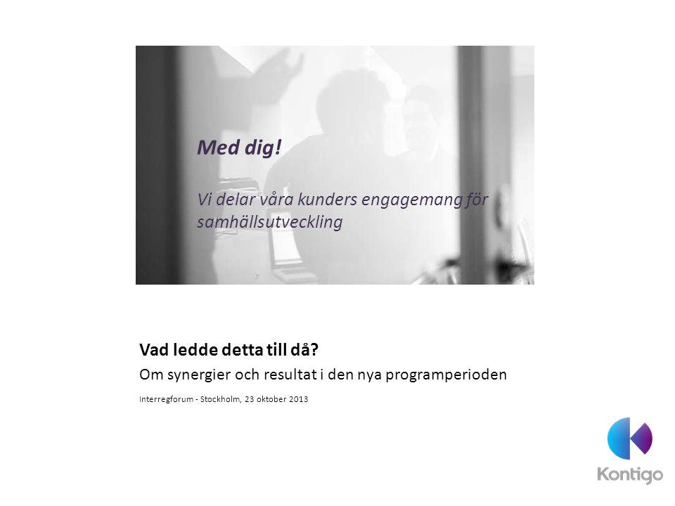 Vad ledde detta till då? Om synergier och resultat i den nya programperioden Interregforum - Stockholm, 23 oktober 2013 Med dig! Vi delar våra kunders
