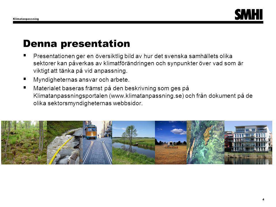Denna presentation  Presentationen ger en översiktlig bild av hur det svenska samhällets olika sektorer kan påverkas av klimatförändringen och synpunkter över vad som är viktigt att tänka på vid anpassning.