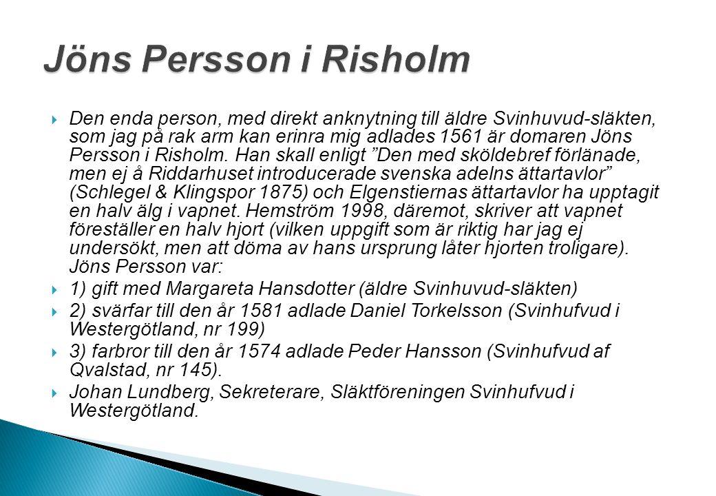  Den enda person, med direkt anknytning till äldre Svinhuvud-släkten, som jag på rak arm kan erinra mig adlades 1561 är domaren Jöns Persson i Rishol