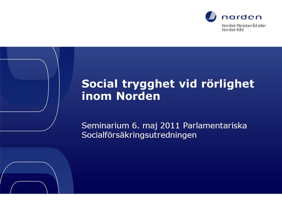 Social trygghet vid rörlighet inom Norden Seminarium 6. maj 2011 Parlamentariska Socialförsäkringsutredningen Nordisk Ministerråd eller Nordisk Råd Fo