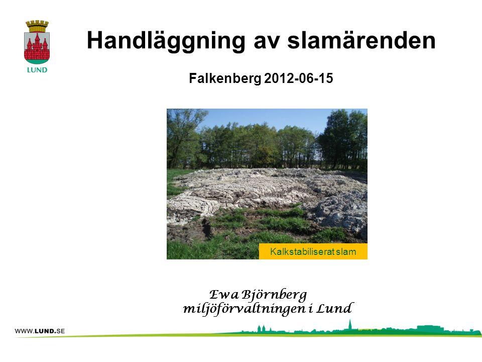 Handläggning av slamärenden Falkenberg 2012-06-15 Ewa Björnberg miljöförvaltningen i Lund Kalkstabiliserat slam