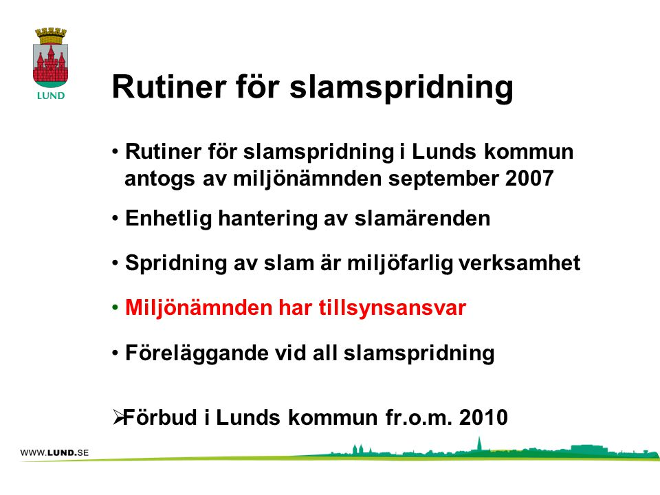 Rutiner för slamspridning • Rutiner för slamspridning i Lunds kommun antogs av miljönämnden september 2007 • Enhetlig hantering av slamärenden • Sprid