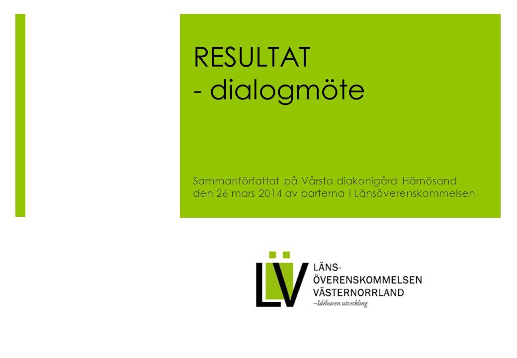 RESULTAT - dialogmöte Sammanförfattat på Vårsta diakonigård Härnösand den 26 mars 2014 av parterna i Länsöverenskommelsen