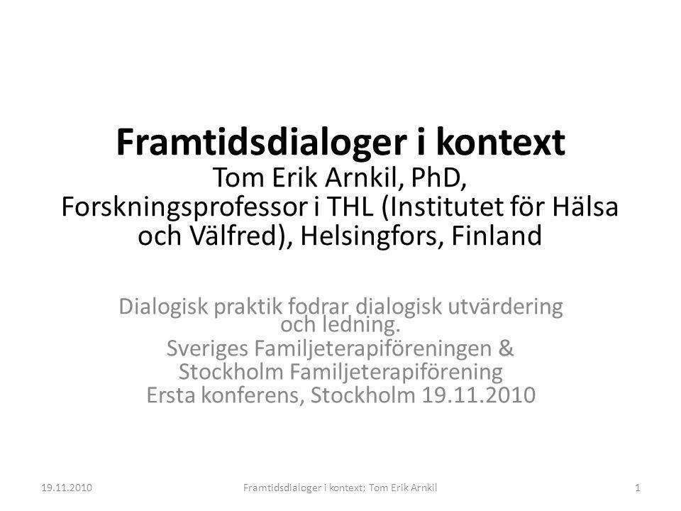 Framtidsdialoger i kontext Tom Erik Arnkil, PhD, Forskningsprofessor i THL (Institutet för Hälsa och Välfred), Helsingfors, Finland Dialogisk praktik fodrar dialogisk utvärdering och ledning.
