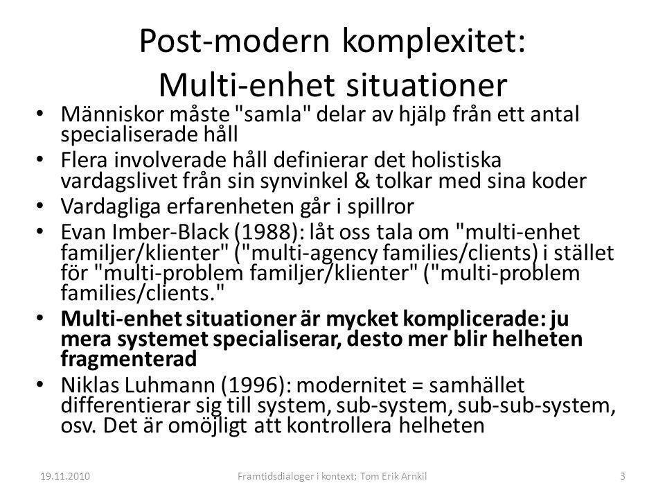 Post-modern komplexitet: Multi-enhet situationer • Människor måste samla delar av hjälp från ett antal specialiserade håll • Flera involverade håll definierar det holistiska vardagslivet från sin synvinkel & tolkar med sina koder • Vardagliga erfarenheten går i spillror • Evan Imber-Black (1988): låt oss tala om multi-enhet familjer/klienter ( multi-agency families/clients) i stället för multi-problem familjer/klienter ( multi-problem families/clients. • Multi-enhet situationer är mycket komplicerade: ju mera systemet specialiserar, desto mer blir helheten fragmenterad • Niklas Luhmann (1996): modernitet = samhället differentierar sig till system, sub-system, sub-sub-system, osv.