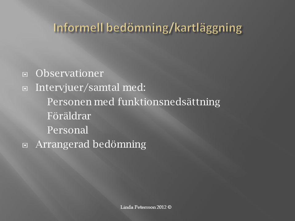  Observationer  Intervjuer/samtal med: Personen med funktionsnedsättning Föräldrar Personal  Arrangerad bedömning Linda Petersson 2012 ©
