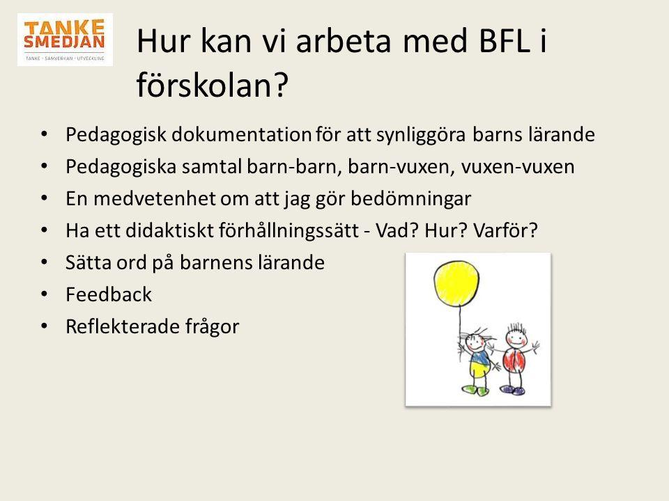 Hur kan vi arbeta med BFL i förskolan? • Pedagogisk dokumentation för att synliggöra barns lärande • Pedagogiska samtal barn-barn, barn-vuxen, vuxen-v