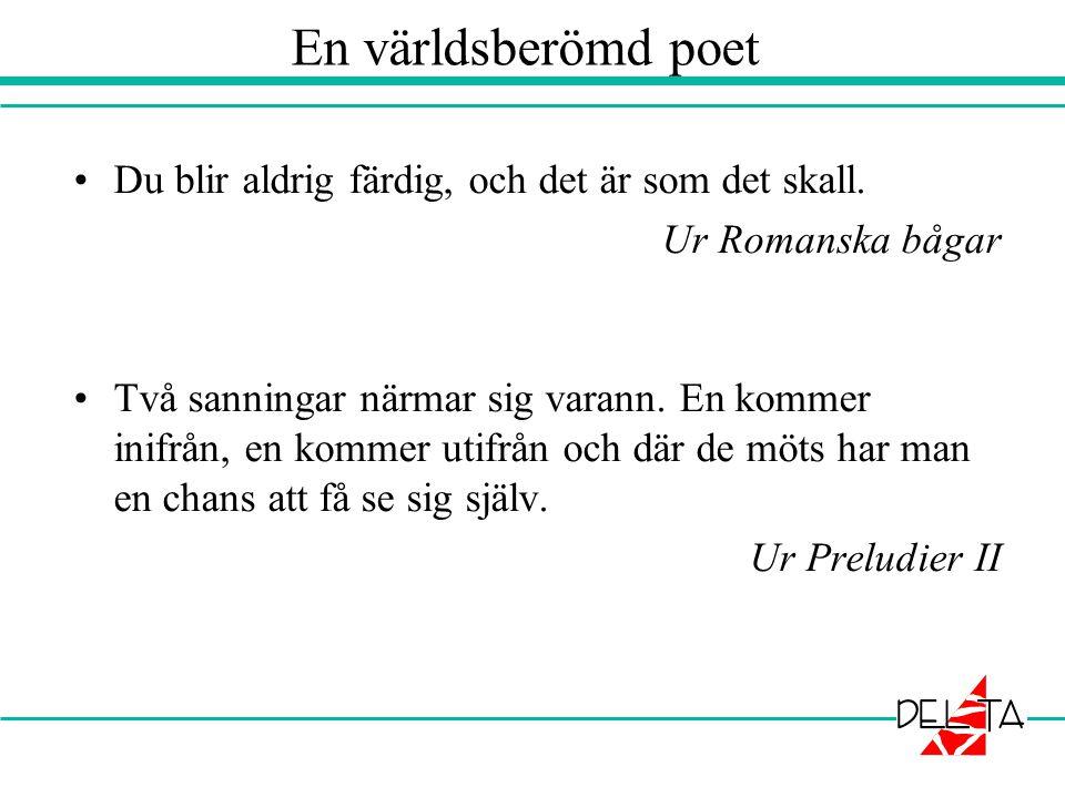 En världsberömd poet •Du blir aldrig färdig, och det är som det skall. Ur Romanska bågar •Två sanningar närmar sig varann. En kommer inifrån, en komme