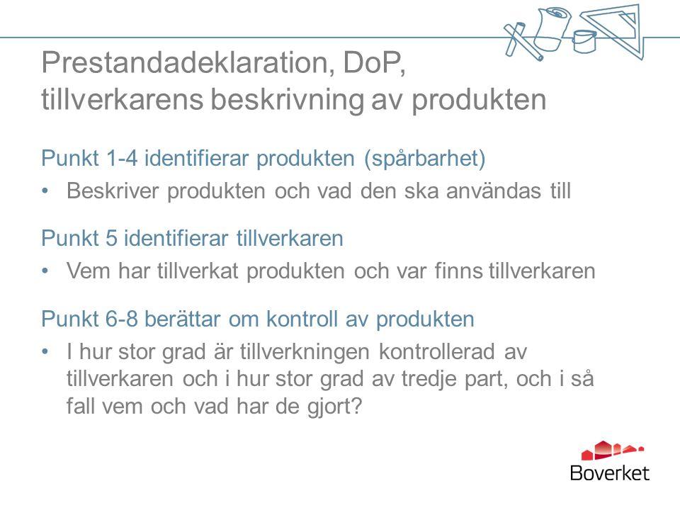 Prestandadeklaration, DoP, tillverkarens beskrivning av produkten Punkt 1-4 identifierar produkten (spårbarhet) •Beskriver produkten och vad den ska användas till Punkt 5 identifierar tillverkaren •Vem har tillverkat produkten och var finns tillverkaren Punkt 6-8 berättar om kontroll av produkten •I hur stor grad är tillverkningen kontrollerad av tillverkaren och i hur stor grad av tredje part, och i så fall vem och vad har de gjort?
