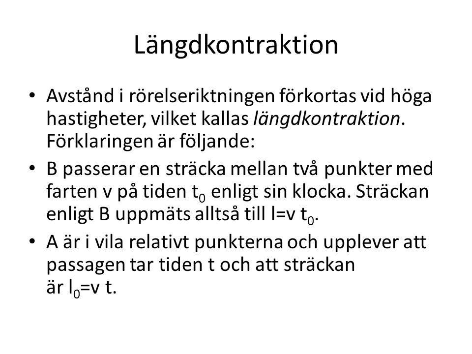 Längdkontraktion • Avstånd i rörelseriktningen förkortas vid höga hastigheter, vilket kallas längdkontraktion. Förklaringen är följande: • B passerar