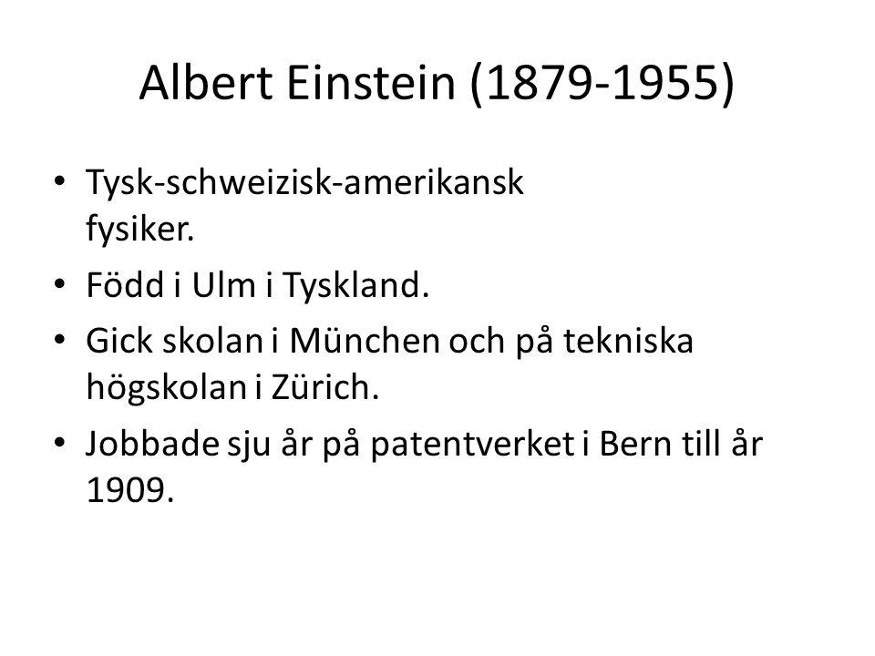 Albert Einstein (1879-1955) • Tysk-schweizisk-amerikansk fysiker. • Född i Ulm i Tyskland. • Gick skolan i München och på tekniska högskolan i Zürich.