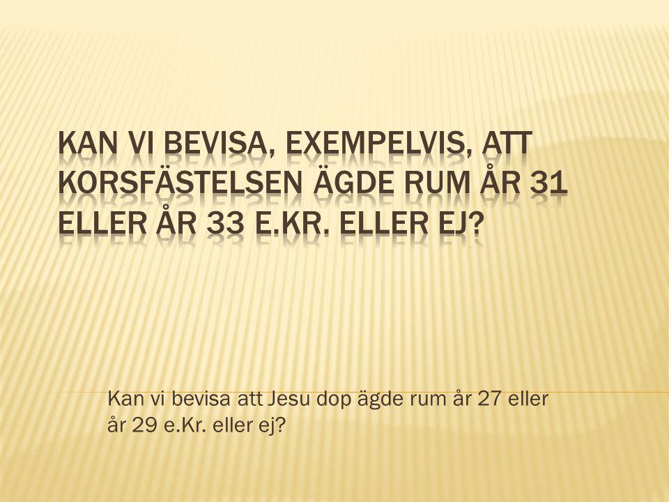 Kan vi bevisa att Jesu dop ägde rum år 27 eller år 29 e.Kr. eller ej?