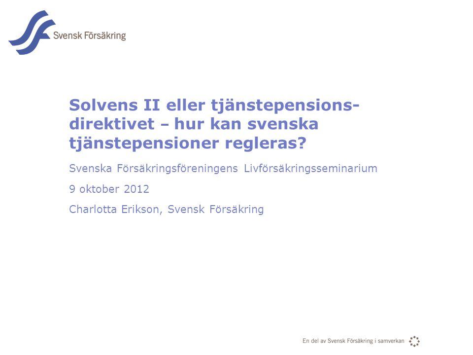 En del av svensk Försäkring i samverkan Solvens II eller tjänstepensions- direktivet – hur kan svenska tjänstepensioner regleras? Svenska Försäkringsf