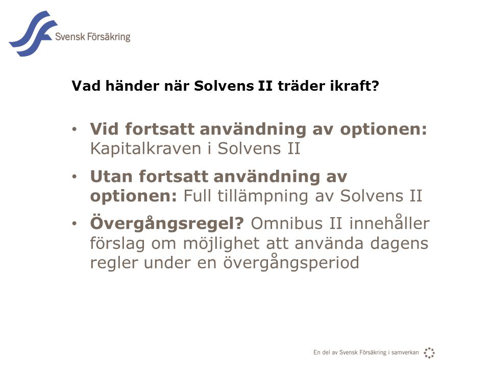 En del av svensk Försäkring i samverkan Vad händer när Solvens II träder ikraft? • Vid fortsatt användning av optionen: Kapitalkraven i Solvens II • U
