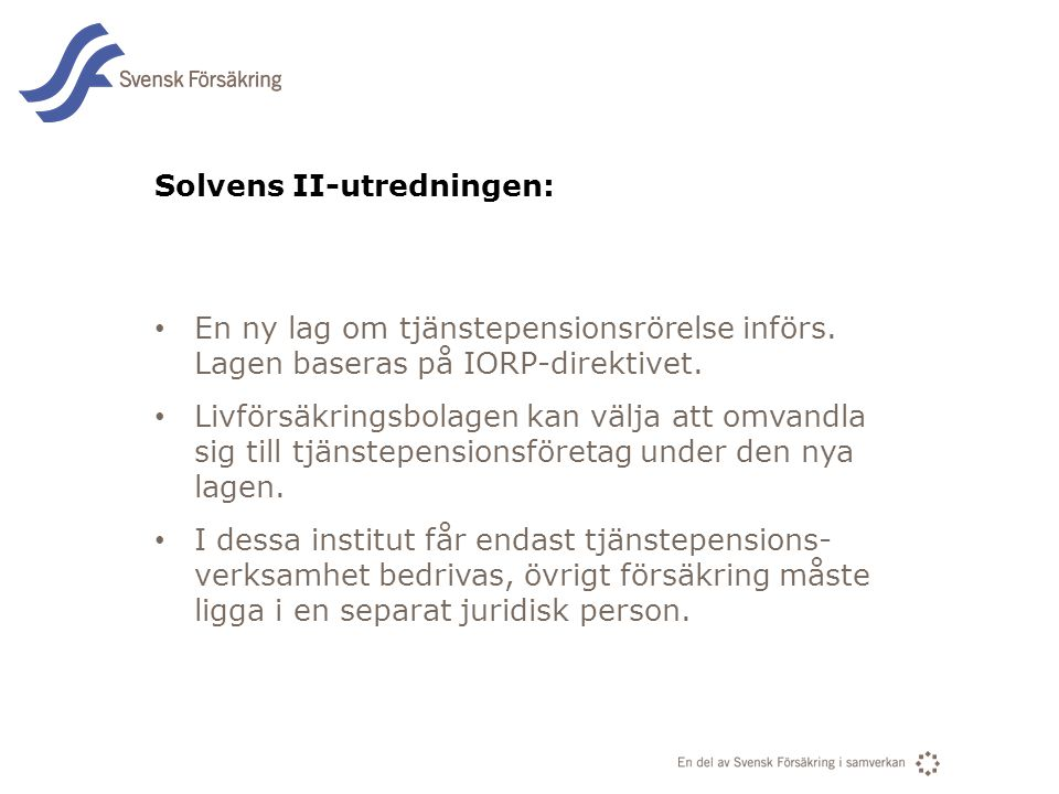 En del av svensk Försäkring i samverkan Solvens II-utredningen: • En ny lag om tjänstepensionsrörelse införs. Lagen baseras på IORP-direktivet. • Livf