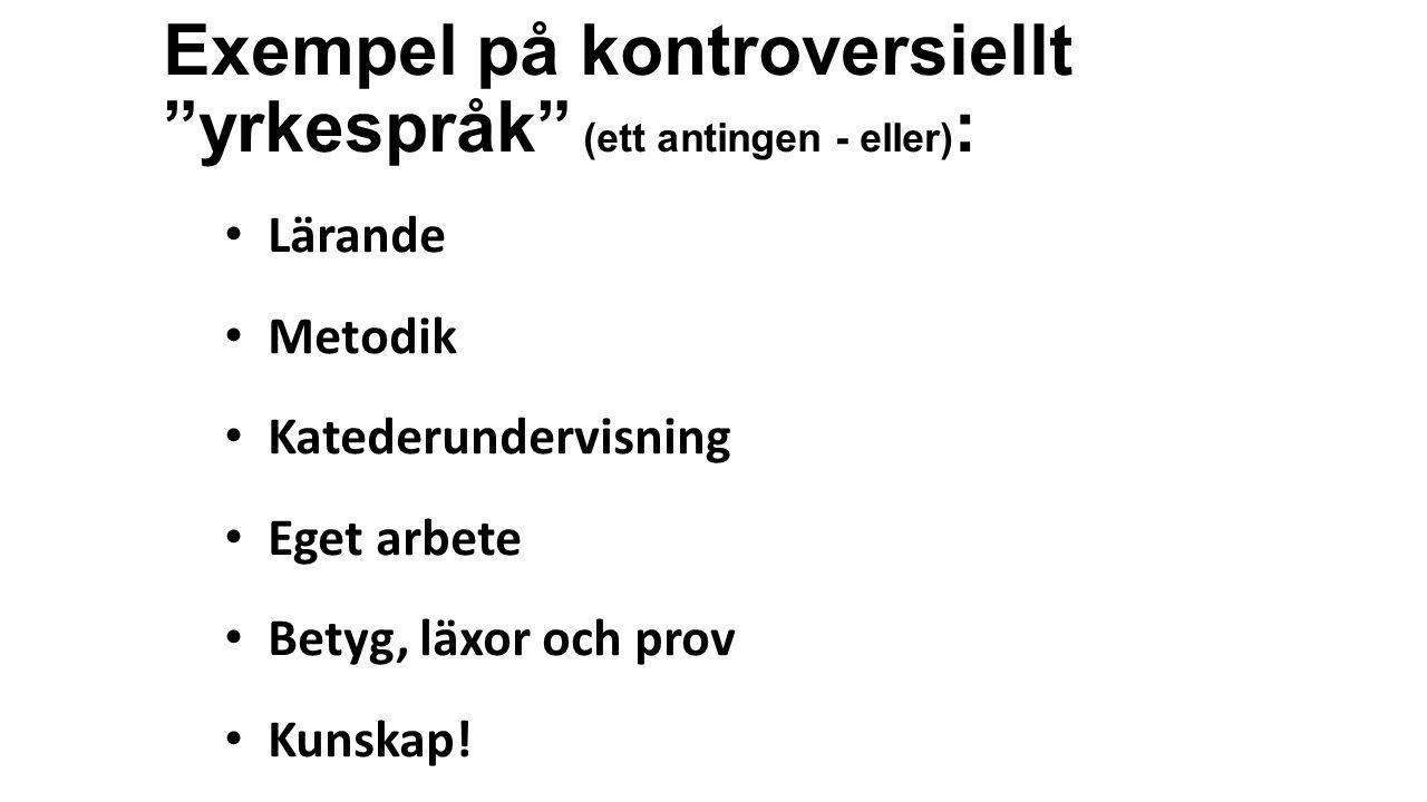 """Exempel på kontroversiellt """"yrkespråk"""" (ett antingen - eller) : • Lärande • Metodik • Katederundervisning • Eget arbete • Betyg, läxor och prov • Kuns"""